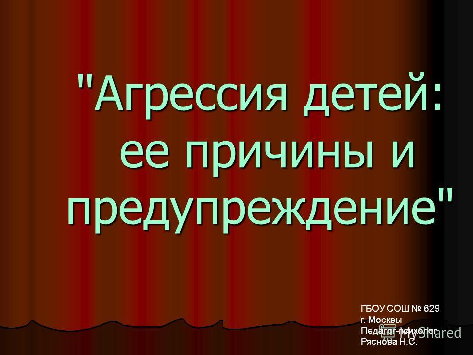 Агрессия детей: ее причины и предупреждение ГБОУ СОШ 629 г. Москвы Педагог-психолог Ряснова Н.С.