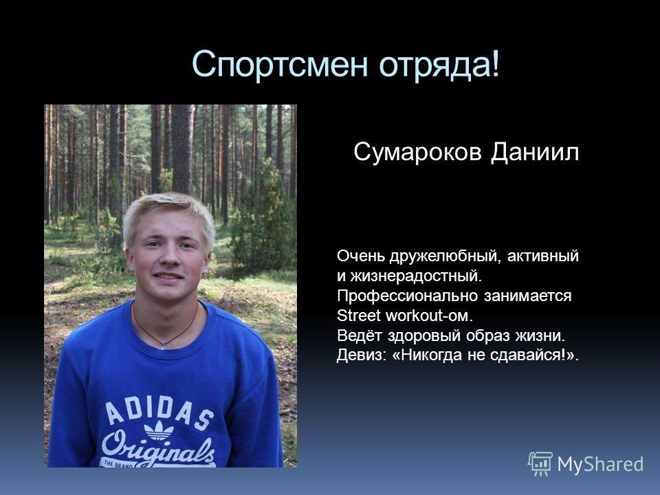 Спортсмен отряда! Сумароков Даниил Очень дружелюбный, активный и жизнерадостный. Профессионально занимается Street workout-ом. Ведёт здоровый образ жизни. Девиз: «Никогда не сдавайся!».