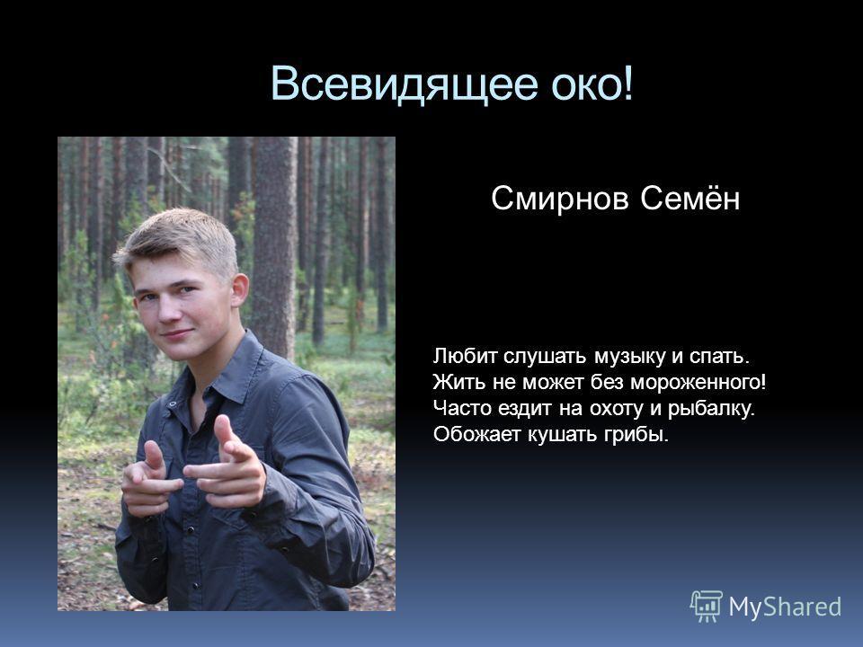 Всевидящее око! Смирнов Семён Любит слушать музыку и спать. Жить не может без мороженного! Часто ездит на охоту и рыбалку. Обожает кушать грибы.