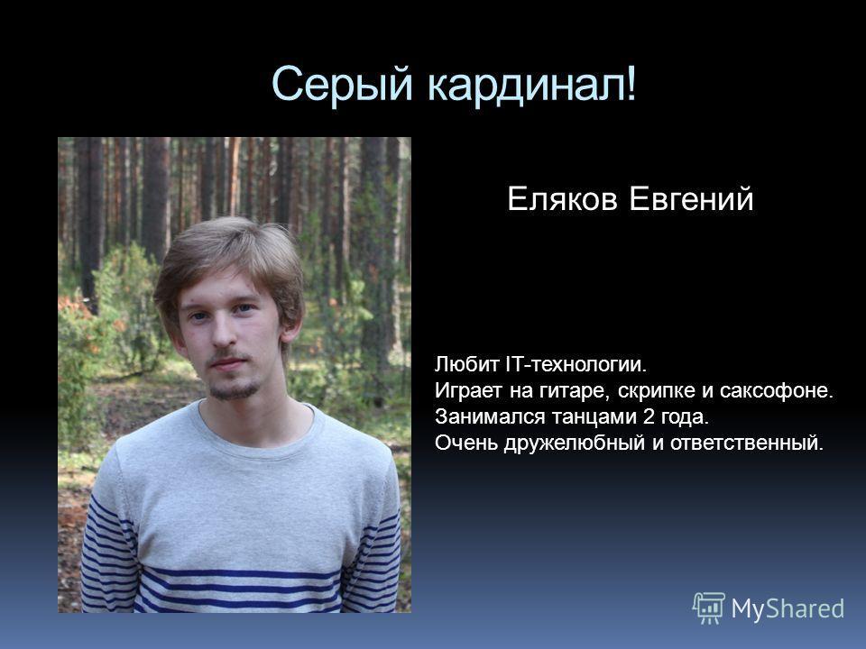 Серый кардинал! Еляков Евгений Любит IT-технологии. Играет на гитаре, скрипке и саксофоне. Занимался танцами 2 года. Очень дружелюбный и ответственный.