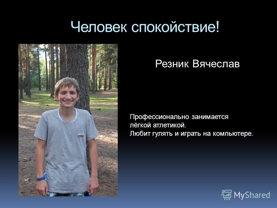 Человек спокойствие! Резник Вячеслав Профессионально занимается лёгкой атлетикой. Любит гулять и играть на компьютере.