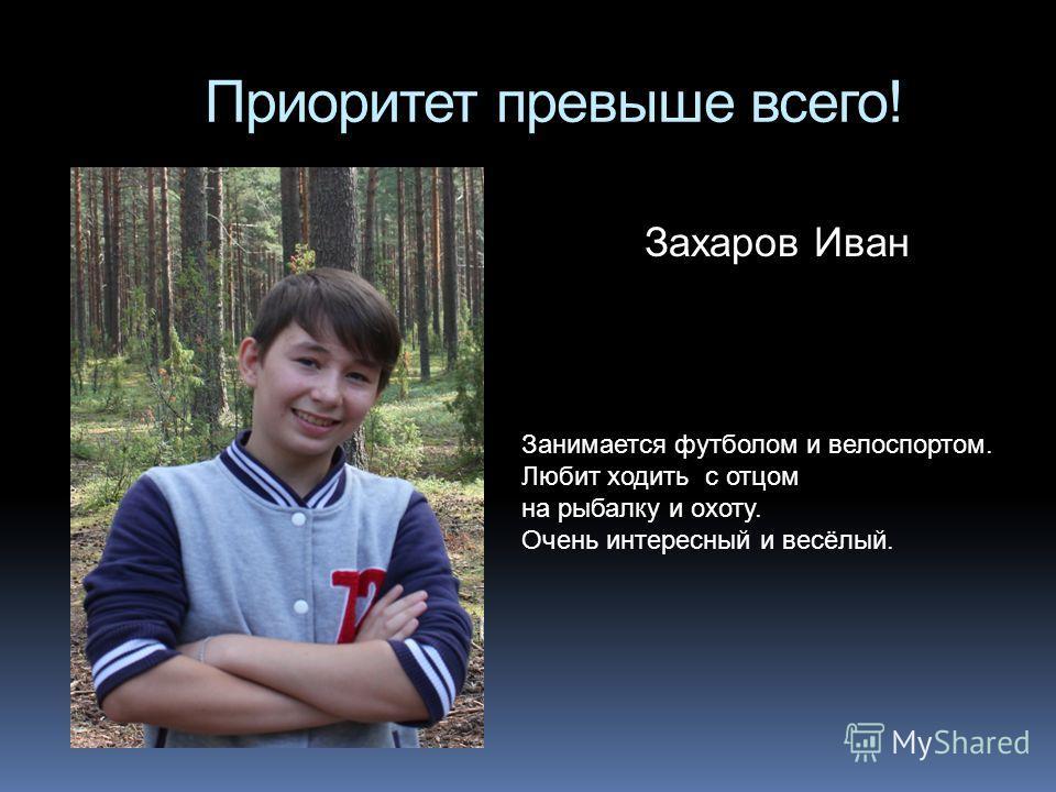 Приоритет превыше всего! Захаров Иван Занимается футболом и велоспортом. Любит ходить с отцом на рыбалку и охоту. Очень интересный и весёлый.