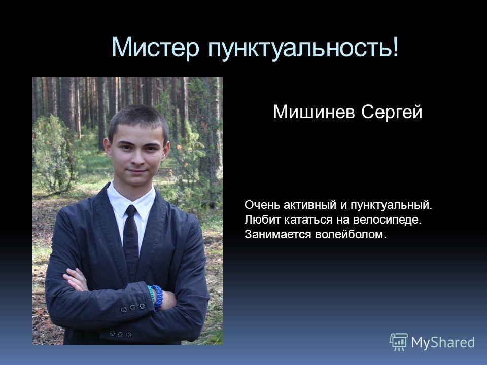 Мистер пунктуальность! Мишинев Сергей Очень активный и пунктуальный. Любит кататься на велосипеде. Занимается волейболом.