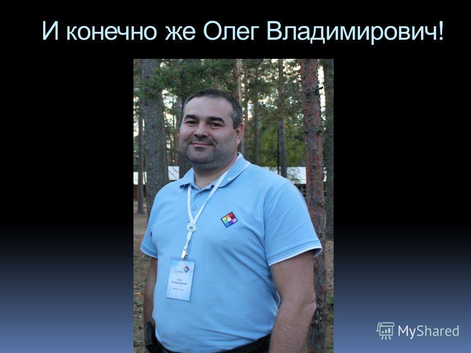И конечно же Олег Владимирович!