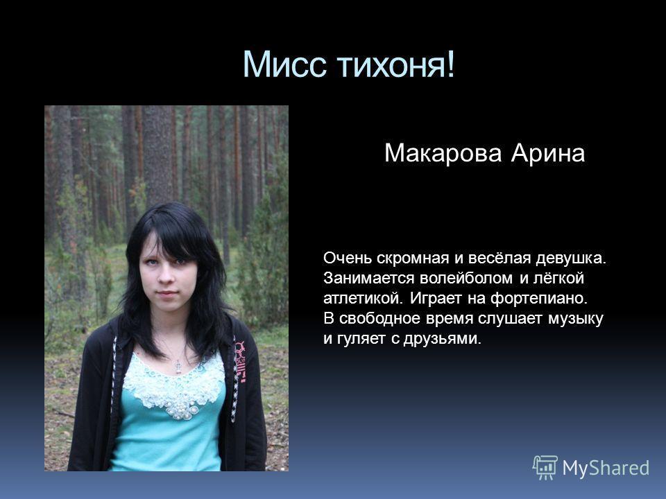 Мисс тихоня! Макарова Арина Очень скромная и весёлая девушка. Занимается волейболом и лёгкой атлетикой. Играет на фортепиано. В свободное время слушает музыку и гуляет с друзьями.