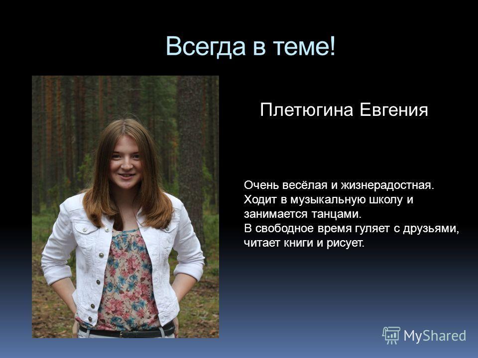 Всегда в теме! Плетюгина Евгения Очень весёлая и жизнерадостная. Ходит в музыкальную школу и занимается танцами. В свободное время гуляет с друзьями, читает книги и рисует.