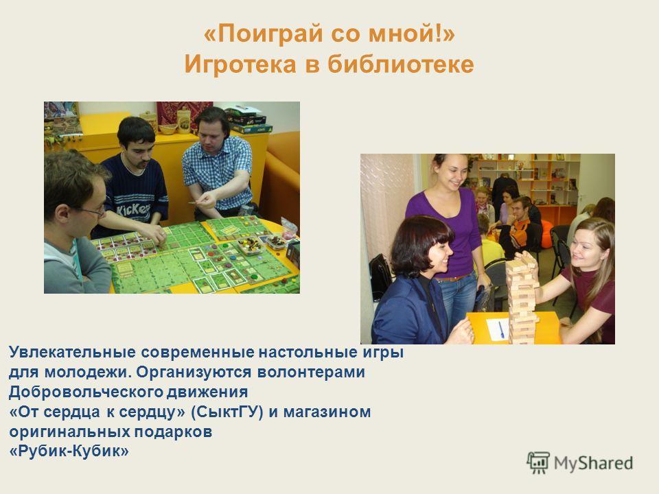 «Поиграй со мной!» Игротека в библиотеке Увлекательные современные настольные игры для молодежи. Организуются волонтерами Добровольческого движения «От сердца к сердцу» (СыктГУ) и магазином оригинальных подарков «Рубик-Кубик»