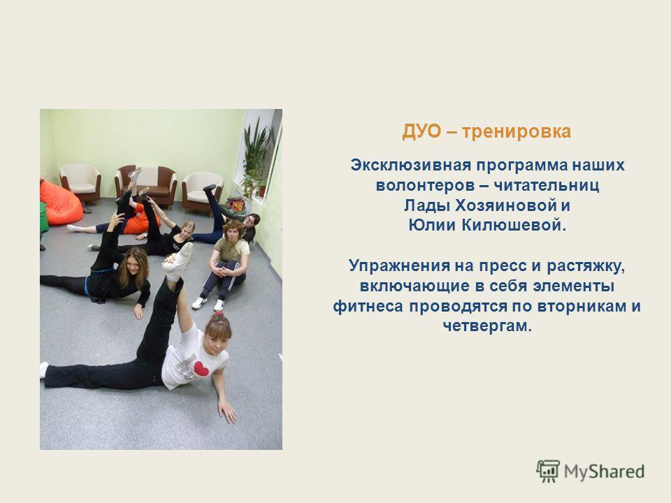 ДУО – тренировка Эксклюзивная программа наших волонтеров – читательниц Лады Хозяиновой и Юлии Килюшевой. Упражнения на пресс и растяжку, включающие в себя элементы фитнеса проводятся по вторникам и четвергам.