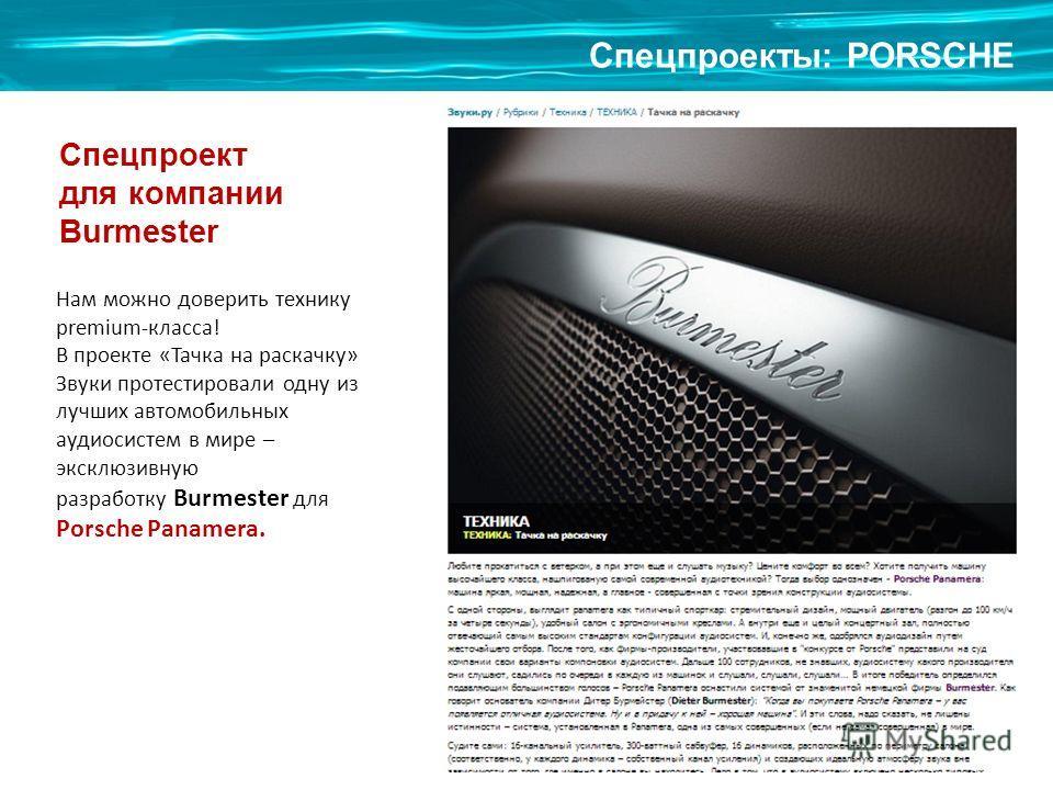 Cпецпроекты: PORSCHE Спецпроект для компании Burmester Нам можно доверить технику premium-класса! В проекте «Тачка на раскачку» Звуки протестировали одну из лучших автомобильных аудиосистем в мире – эксклюзивную разработку Burmester для Porsche Panam