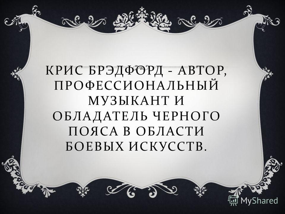 КРИС БРЭДФОРД - АВТОР, ПРОФЕССИОНАЛЬНЫЙ МУЗЫКАНТ И ОБЛАДАТЕЛЬ ЧЕРНОГО ПОЯСА В ОБЛАСТИ БОЕВЫХ ИСКУССТВ.