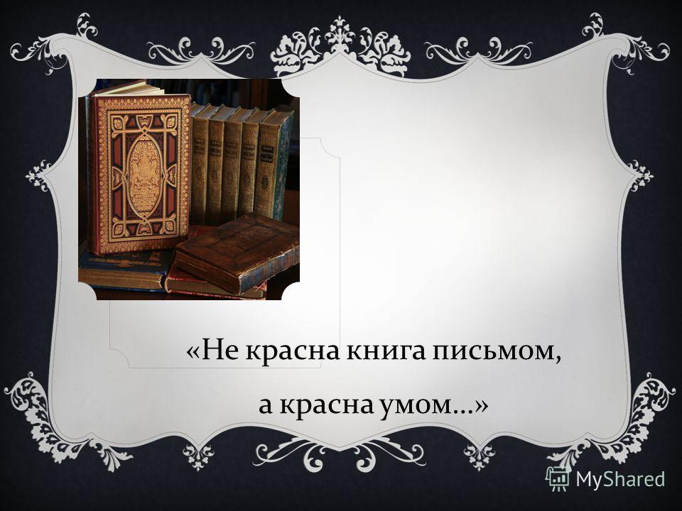 « Не красна книга письмом, а красна умом …»