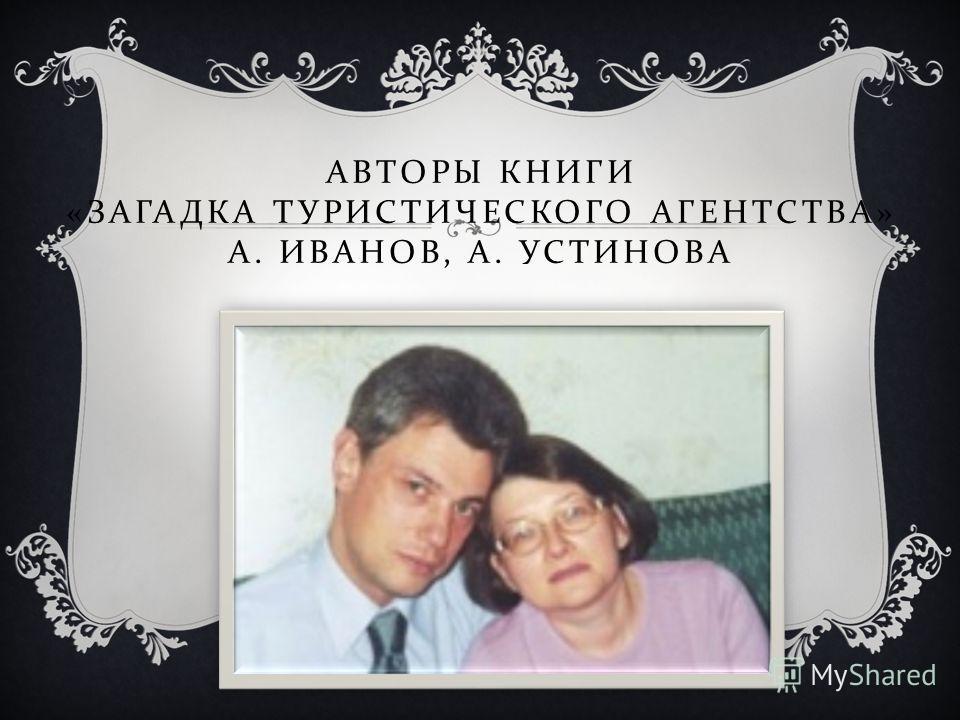 АВТОРЫ КНИГИ « ЗАГАДКА ТУРИСТИЧЕСКОГО АГЕНТСТВА » А. ИВАНОВ, А. УСТИНОВА