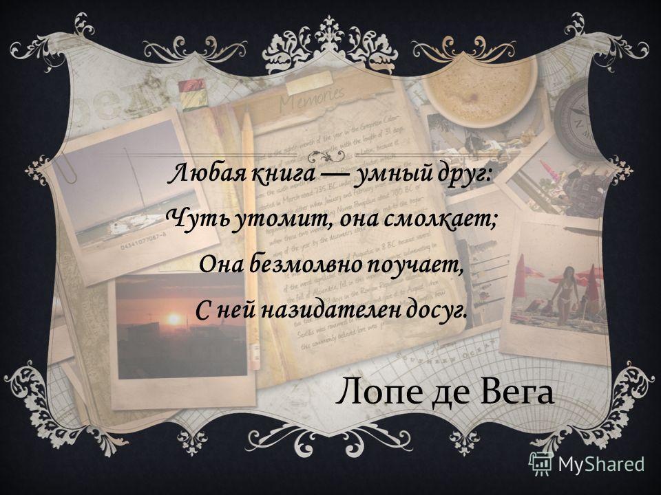 Любая книга умный друг: Чуть утомит, она смолкает; Она безмолвно поучает, С ней назидателен досуг. Лопе де Вега