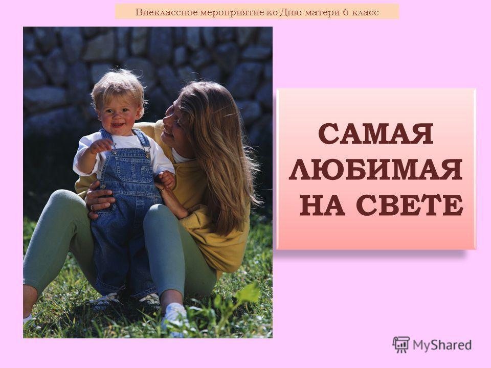 САМАЯ ЛЮБИМАЯ НА СВЕТЕ Внеклассное мероприятие ко Дню матери 6 класс