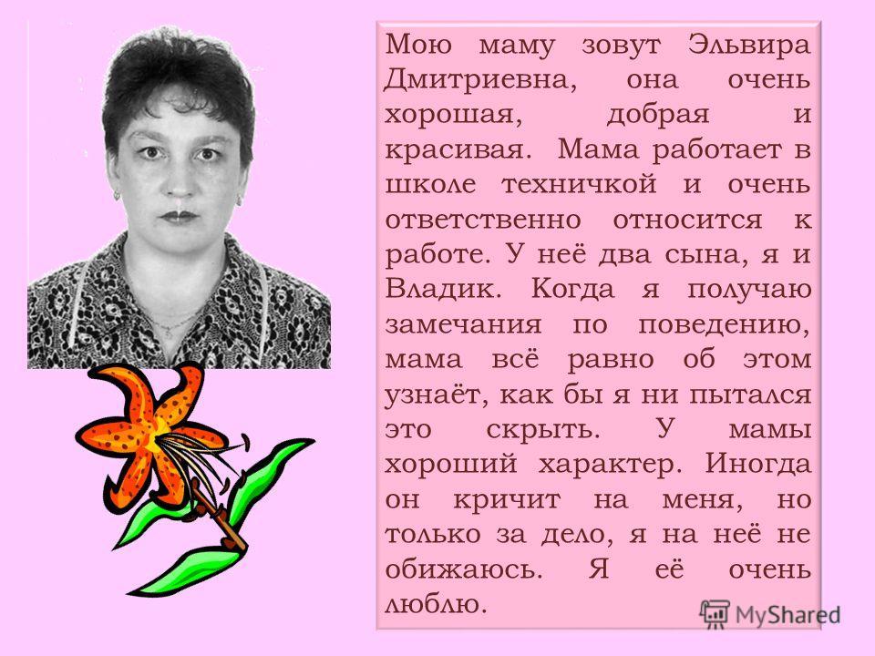 Мою маму зовут Эльвира Дмитриевна, она очень хорошая, добрая и красивая. Мама работает в школе техничкой и очень ответственно относится к работе. У неё два сына, я и Владик. Когда я получаю замечания по поведению, мама всё равно об этом узнаёт, как б
