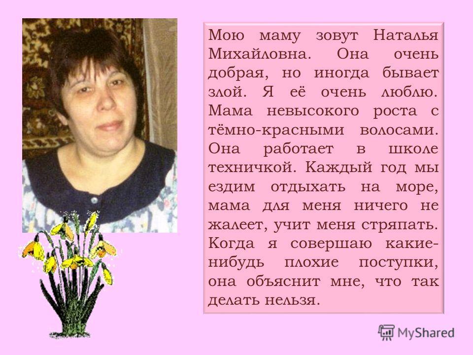 Мою маму зовут Наталья Михайловна. Она очень добрая, но иногда бывает злой. Я её очень люблю. Мама невысокого роста с тёмно-красными волосами. Она работает в школе техничкой. Каждый год мы ездим отдыхать на море, мама для меня ничего не жалеет, учит