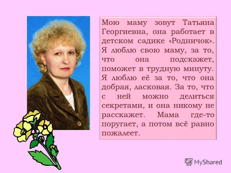 Мою маму зовут Татьяна Георгиевна, она работает в детском садике «Родничок». Я люблю свою маму, за то, что она подскажет, поможет в трудную минуту. Я люблю её за то, что она добрая, ласковая. За то, что с ней можно делиться секретами, и она никому не