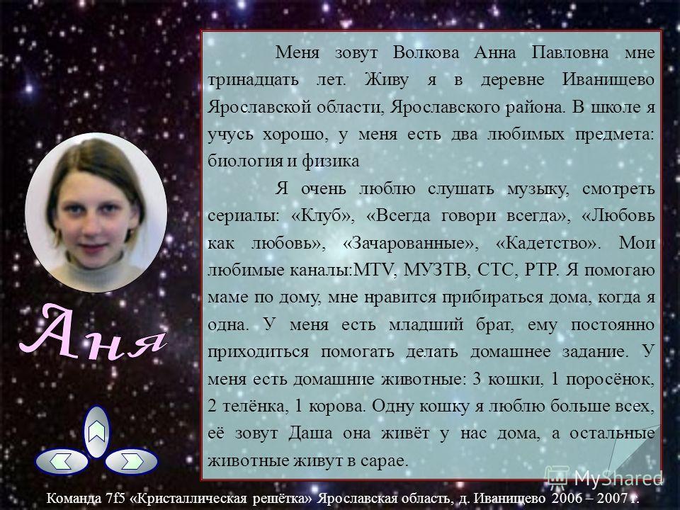 Меня зовут Аня Байкова. Мне 13 лет. Живу я в деревне Иванищево. Учусь в 7 классе. В школе люблю перемены. Мои любимые уроки: физика, информатика, ИЗО, геометрия, алгебра, биология, технология. В школе есть много кружков, но из них я хожу на информати