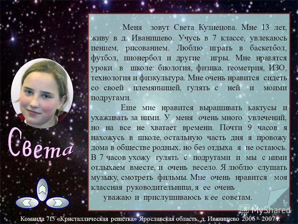 Меня зовут Волкова Анна Павловна мне тринадцать лет. Живу я в деревне Иванищево Ярославской области, Ярославского района. В школе я учусь хорошо, у меня есть два любимых предмета: биология и физика Я очень люблю слушать музыку, смотреть сериалы: «Клу