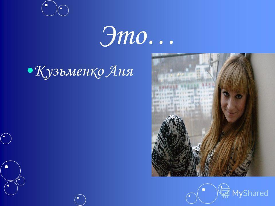 Это… Кузьменко Аня