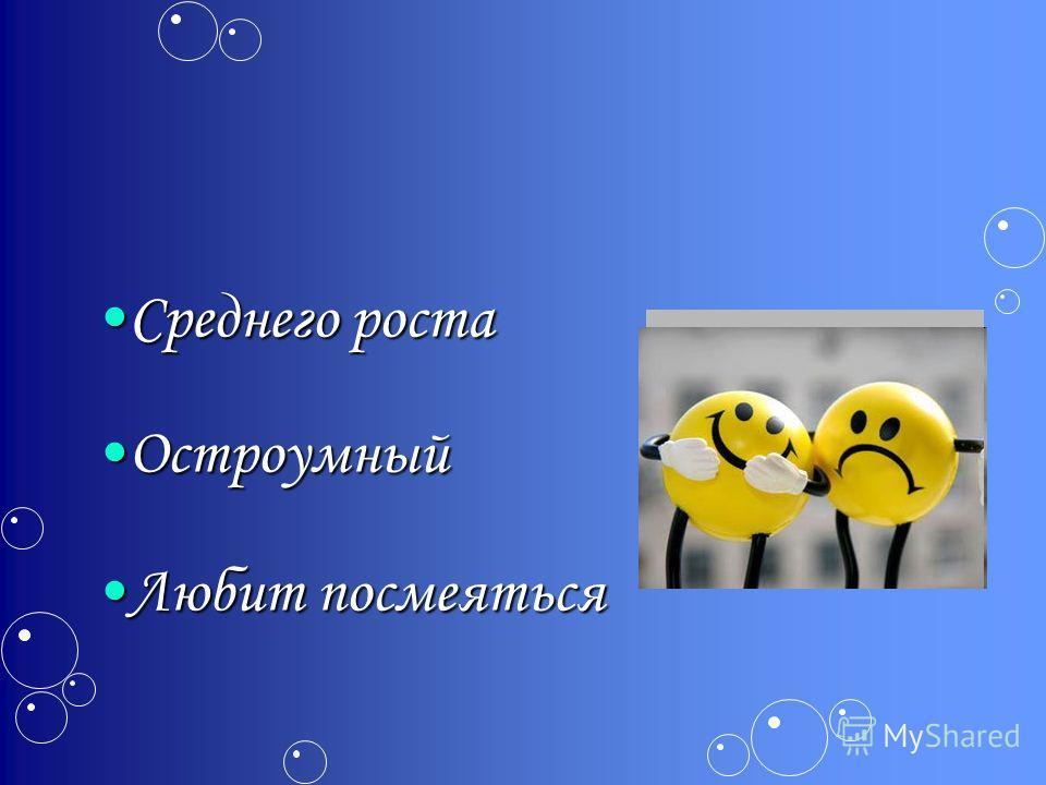 Среднего роста Среднего роста Остроумный Остроумный Любит посмеяться Любит посмеяться