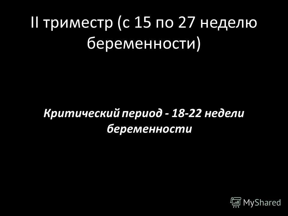 II триместр (с 15 по 27 неделю беременности) Критический период - 18-22 недели беременности