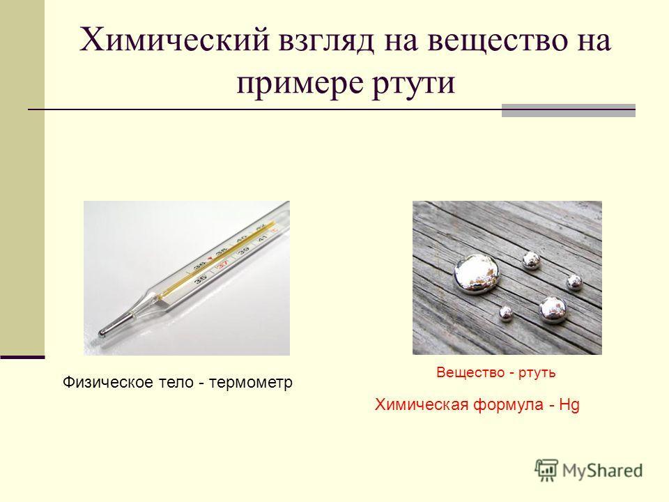 Химический взгляд на вещество на примере ртути Вещество - ртуть Физическое тело - термометр Химическая формула - Hg
