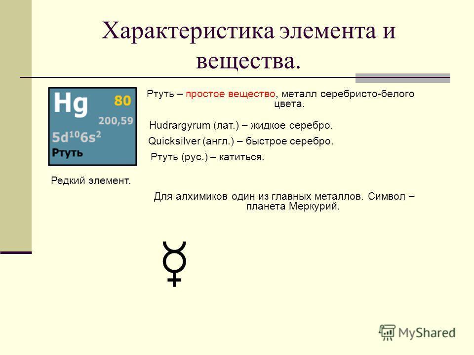 Характеристика элемента и вещества. Ртуть – простое вещество, металл серебристо-белого цвета. Hudrargyrum (лат.) – жидкое серебро. Quicksilver (англ.) – быстрое серебро. Ртуть (рус.) – катиться. Редкий элемент. Для алхимиков один из главных металлов.