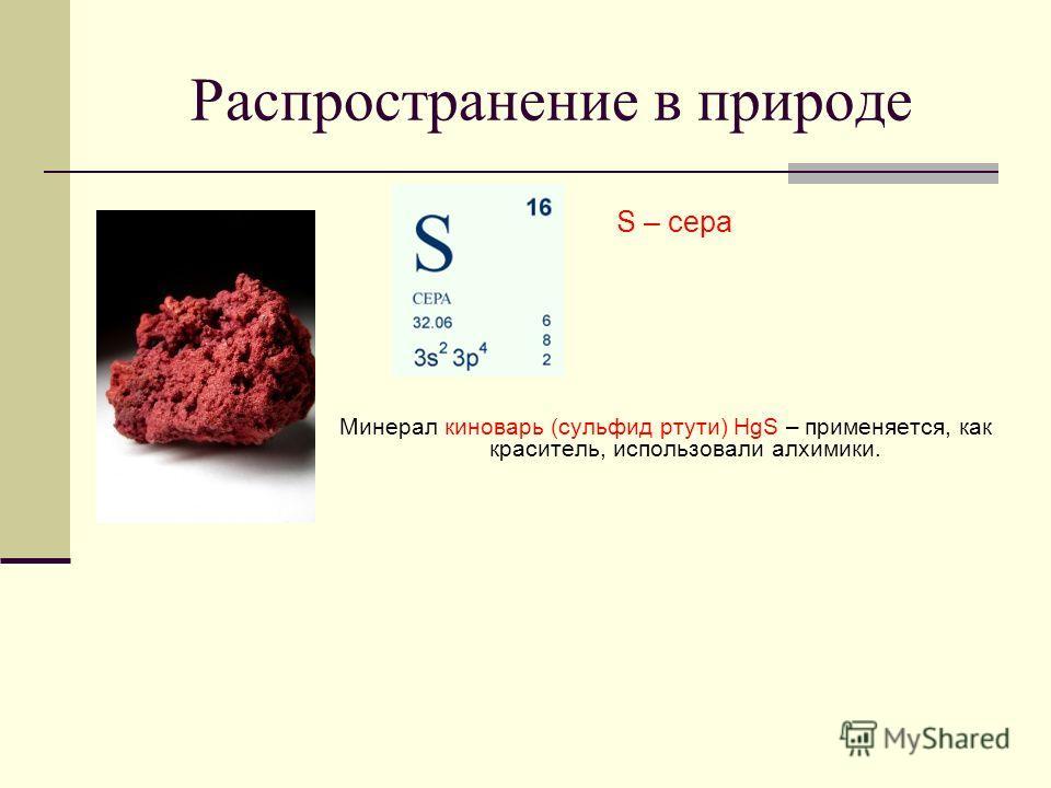 Распространение в природе Минерал киноварь (сульфид ртути) HgS – применяется, как краситель, использовали алхимики. S – сера