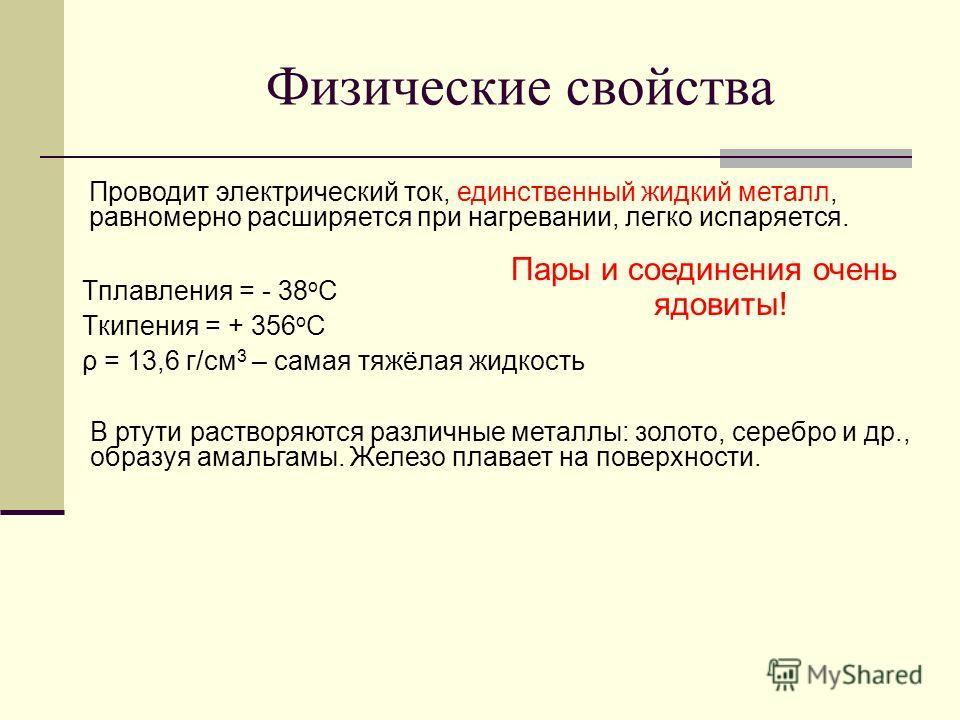 Физические свойства Тплавления = - 38 о С Ткипения = + 356 о С ρ = 13,6 г/см 3 – самая тяжёлая жидкость Пары и соединения очень ядовиты! Проводит электрический ток, единственный жидкий металл, равномерно расширяется при нагревании, легко испаряется.