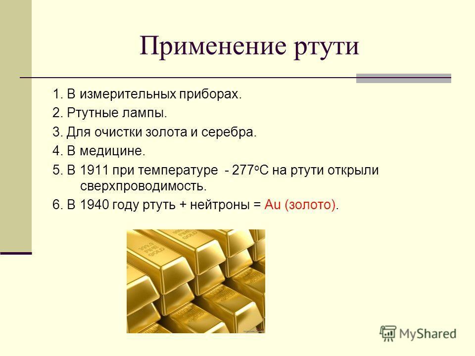 Применение ртути 1. В измерительных приборах. 2. Ртутные лампы. 3. Для очистки золота и серебра. 4. В медицине. 5. В 1911 при температуре - 277 о С на ртути открыли сверхпроводимость. 6. В 1940 году ртуть + нейтроны = Au (золото).