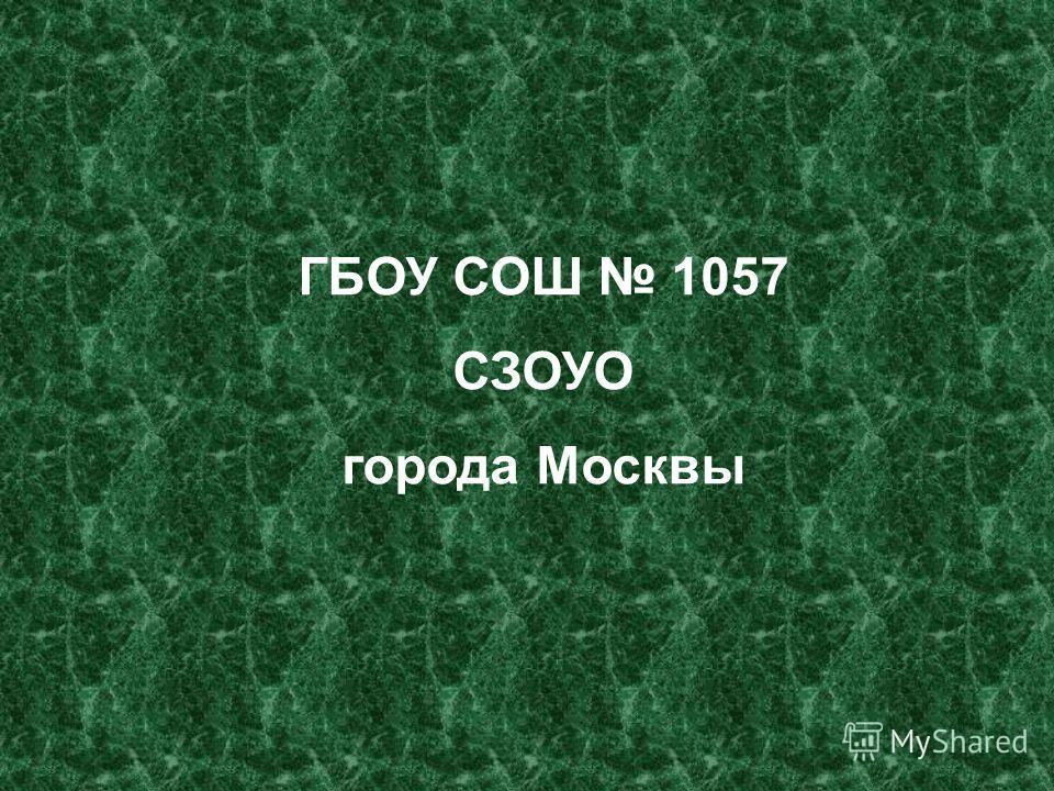 ГБОУ СОШ 1057 СЗОУО города Москвы
