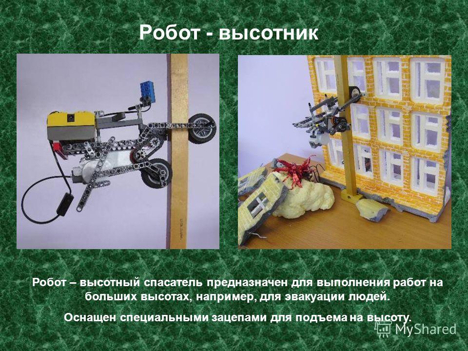 Робот – высотный спасатель предназначен для выполнения работ на больших высотах, например, для эвакуации людей. Оснащен специальными зацепами для подъема на высоту. Робот - высотник