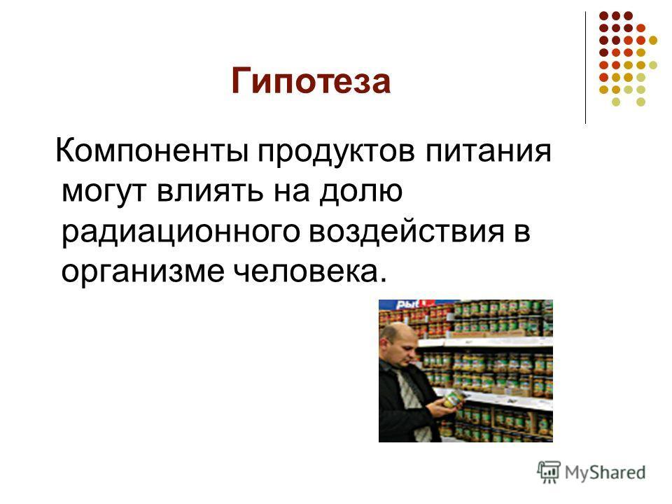 Гипотеза Компоненты продуктов питания могут влиять на долю радиационного воздействия в организме человека.
