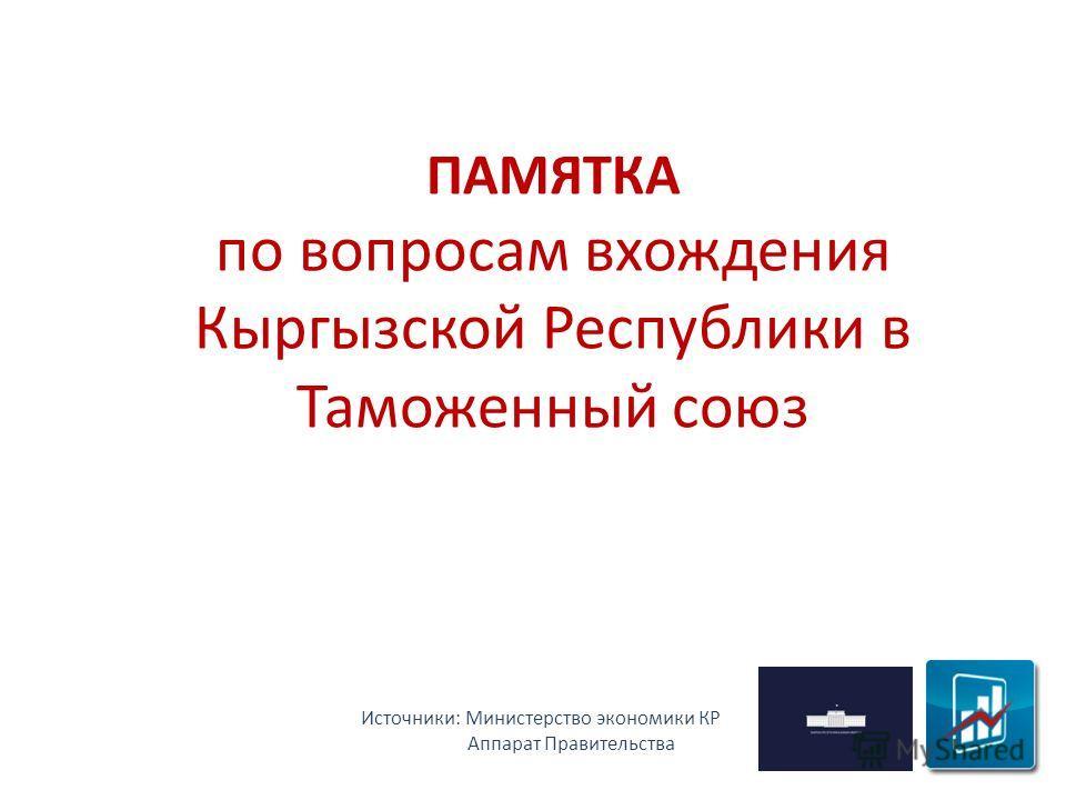 ПАМЯТКА по вопросам вхождения Кыргызской Республики в Таможенный союз Источники: Министерство экономики КР Аппарат Правительства
