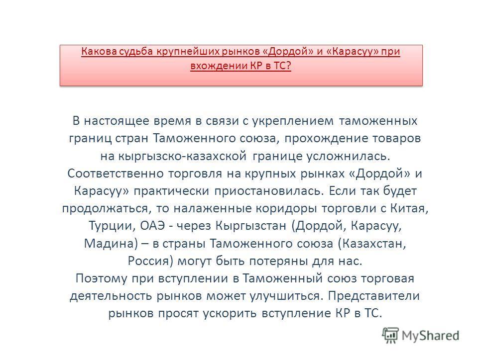 В настоящее время в связи с укреплением таможенных границ стран Таможенного союза, прохождение товаров на кыргызскомм-казахской границе усложнилась. Соответственно торговля на крупных рынках «Дордой» и Карасуу» практически приостановилась. Если так б