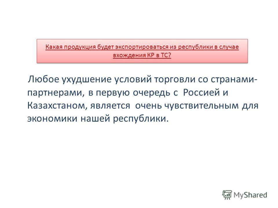 Любое ухудшение условий торговли со странами- партнерами, в первую очередь с Россией и Казахстаном, является очень чувствительным для экономики нашей республики. Какая продукция будет экспортироваться из республики в случае вхождения КР в ТС?