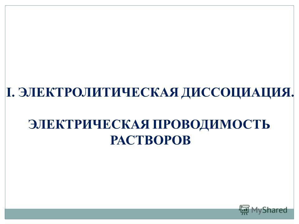 I. ЭЛЕКТРОЛИТИЧЕСКАЯ ДИССОЦИАЦИЯ. ЭЛЕКТРИЧЕСКАЯ ПРОВОДИМОСТЬ РАСТВОРОВ