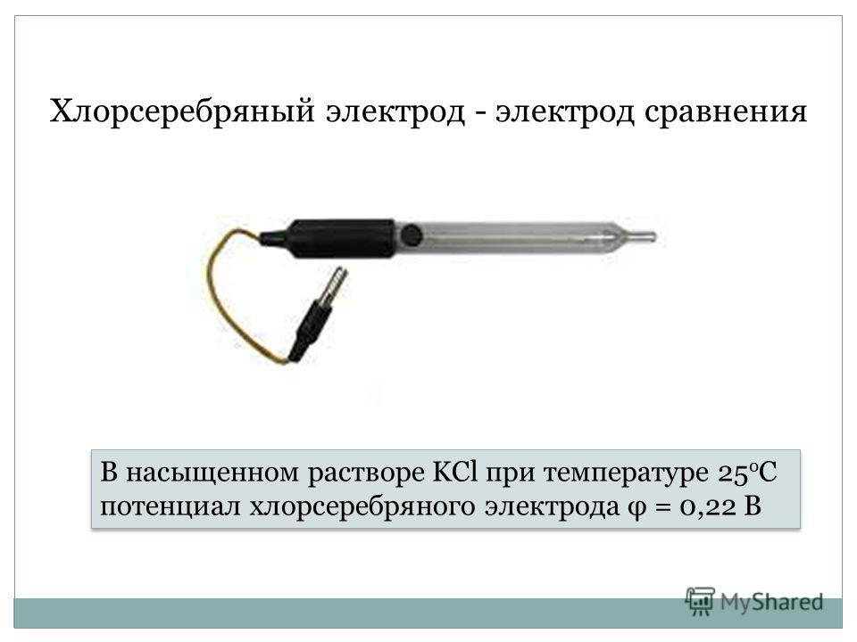 Хлорсеребряный электрод - электрод сравнения В насыщенном растворе KCl при температуре 25 о С потенциал хлорсеребряного электрода φ = 0,22 В