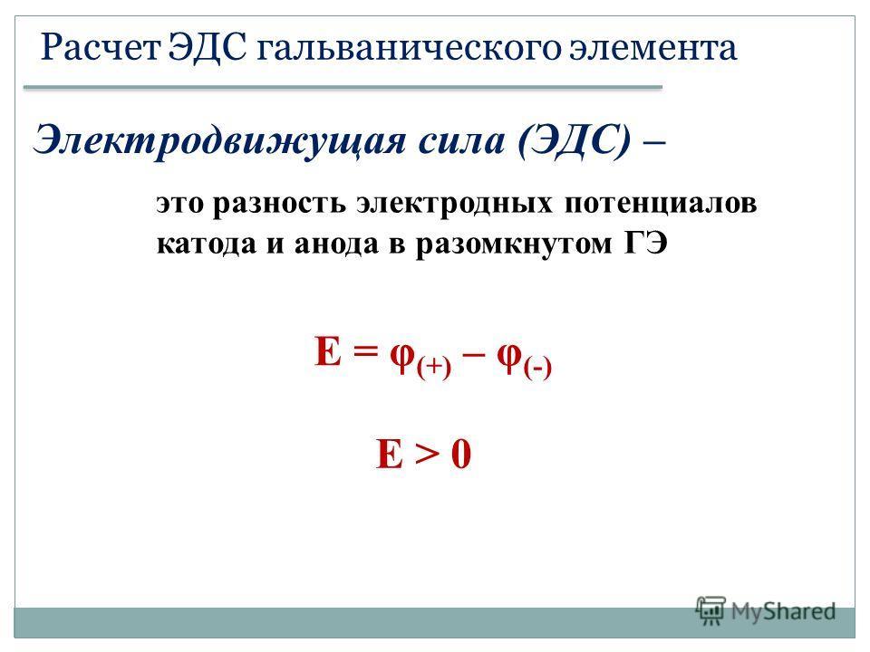 Расчет ЭДС гальванического элемента Электродвижущая сила (ЭДС) – это разность электродных потенциалов катода и анода в разомкнутом ГЭ Е = φ (+) – φ (-) Е > 0