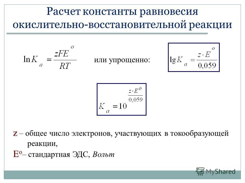 Расчет константы равновесия окислительно-восстановительной реакции или упрощенно: z z – общее число электронов, участвующих в токообразующей реакции, E o E o – стандартная ЭДС, Вольт