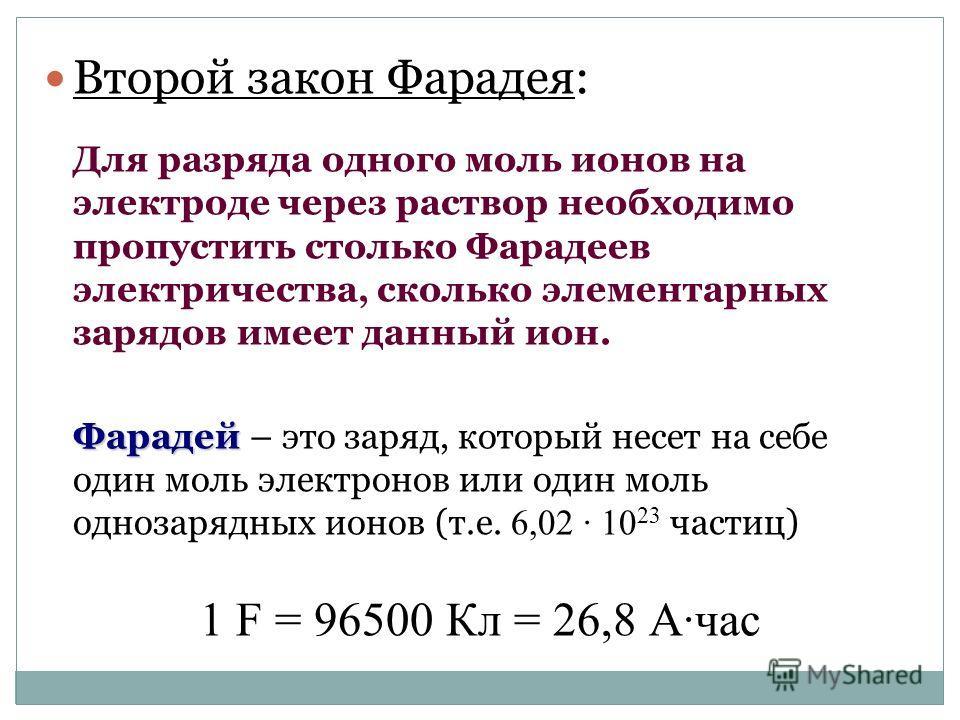 Второй закон Фарадея: Для разряда одного моль ионов на электроде через раствор необходимо пропустить столько Фарадеев электричества, сколько элементарных зарядов имеет данный ион. Фарадей Фарадей – это заряд, который несет на себе один моль электроно