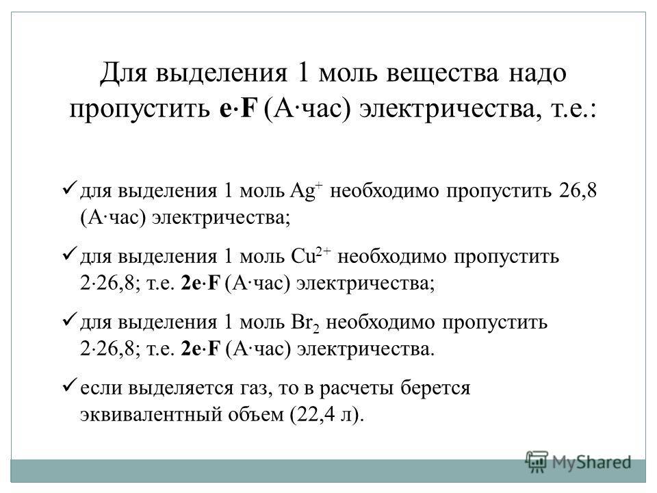 Для выделения 1 моль вещества надо пропустить e F (Ачас) электричества, т.е.: для выделения 1 моль Ag + необходимо пропустить 26,8 (Ачас) электричества; для выделения 1 моль Cu 2+ необходимо пропустить 2 26,8; т.е. 2e F (Ачас) электричества; для выде