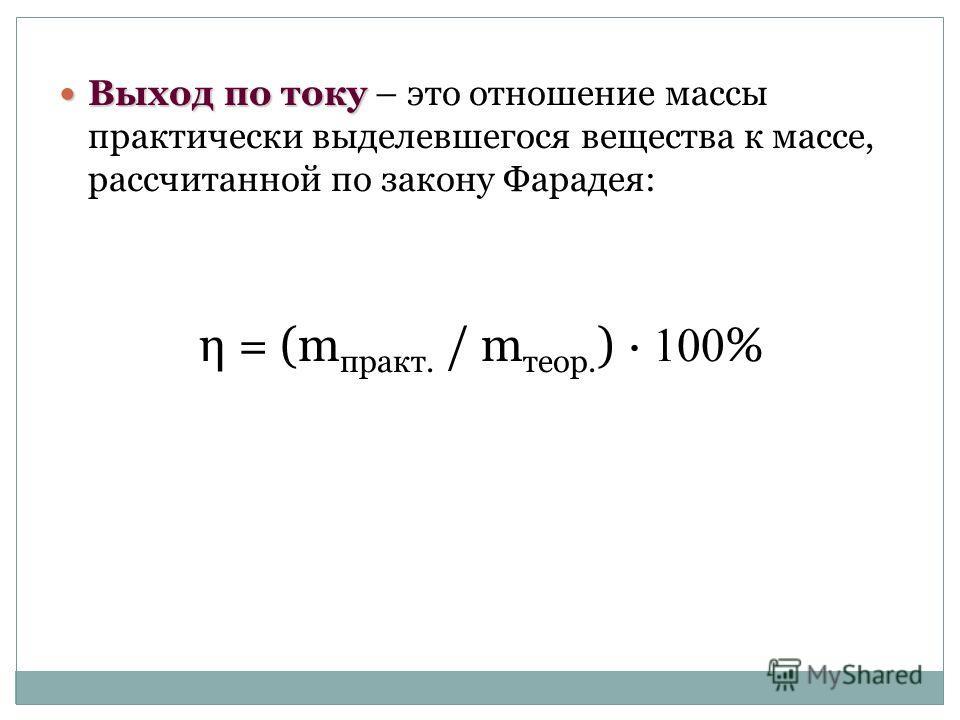 Выход по току Выход по току – это отношение массы практически выделевшегося вещества к массе, рассчитанной по закону Фарадея: η = (m практ. / m теор. ) · 100 %