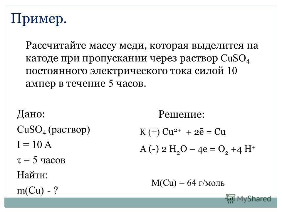 Рассчитайте массу меди, которая выделится на катоде при пропускании через раствор CuSO 4 постоянного электрического тока силой 10 ампер в течение 5 часов. Дано: CuSO 4 (раствор) I = 10 A τ = 5 часов Найти: m(Сu) - ? Решение: К (+) Сu 2+ + 2ē = Cu А (