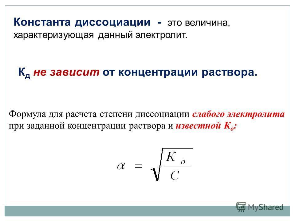 Константа диссоциации - это величина, характеризующая данный электролит. К д не зависит от концентрации раствора. Формула для расчета степени диссоциации слабого электролита при заданной концентрации раствора и известной К д :