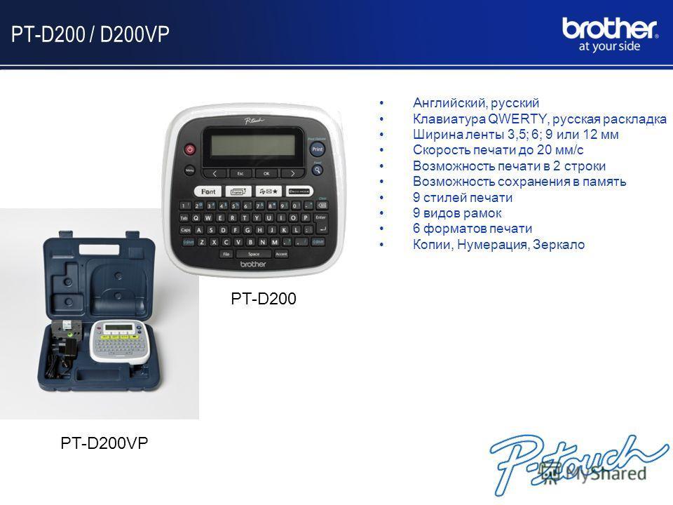 PT-D200 / D200VP Английский, русский Клавиатура QWERTY, русская раскладка Ширина ленты 3,5; 6; 9 или 12 мм Скорость печати до 20 мм/с Возможность печати в 2 строки Возможность сохранения в память 9 стилей печати 9 видов рамок 6 форматов печати Копии,
