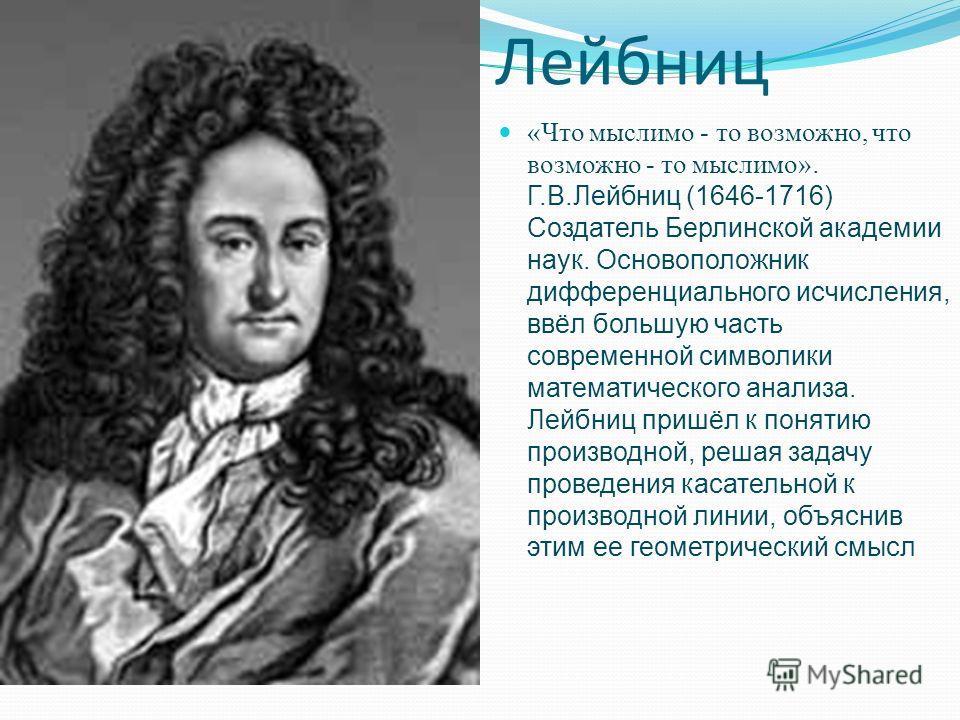 Лейбниц «Что мыслимо - то возможно, что возможно - то мыслимо». Г.В.Лейбниц (1646-1716) Создатель Берлинской академии наук. Основоположник дифференциального исчисления, ввёл большую часть современной символики математического анализа. Лейбниц пришёл