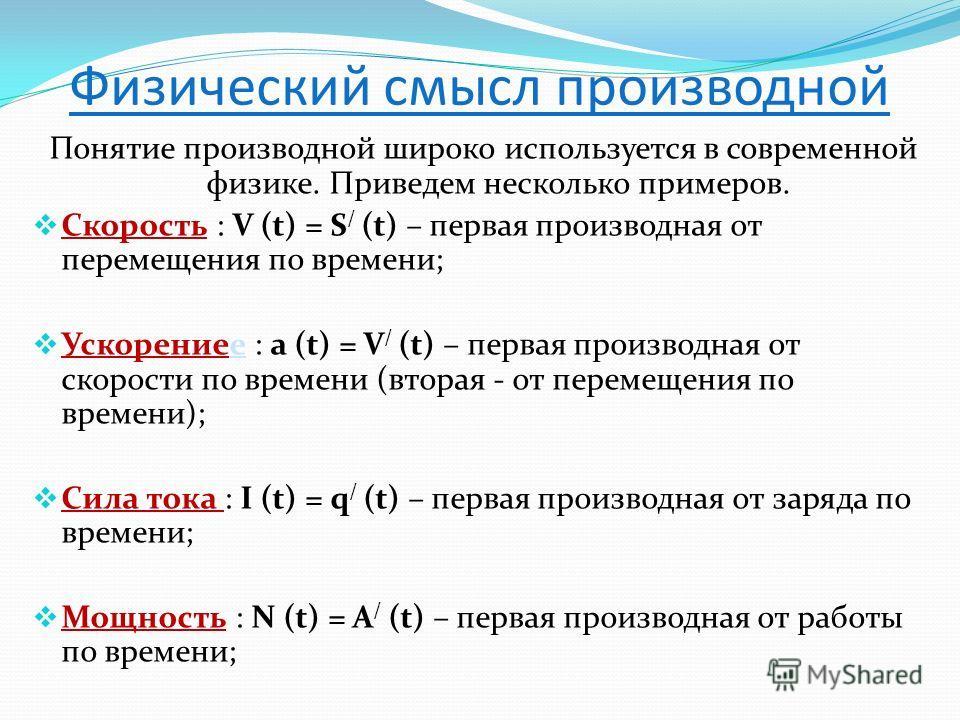 Физический смысл производной Понятие производной широко используется в современной физике. Приведем несколько примеров. Скорость : V (t) = S / (t) – первая производная от перемещения по времени; Ускорениее : a (t) = V / (t) – первая производная от ск