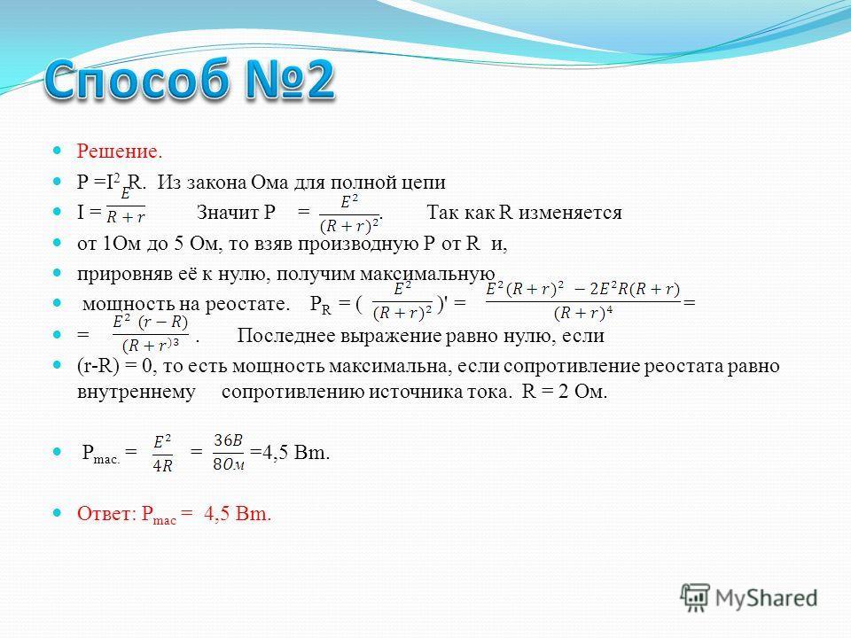 Решение. Р =I 2 R. Из закона Ома для полной цепи I =. Значит Р =. Так как R изменяется от 1Ом до 5 Ом, то взяв производную Р от R и, прировняв её к нулю, получим максимальную мощность на реостате. P R = ( )' = = =. Последнее выражение равно нулю, есл